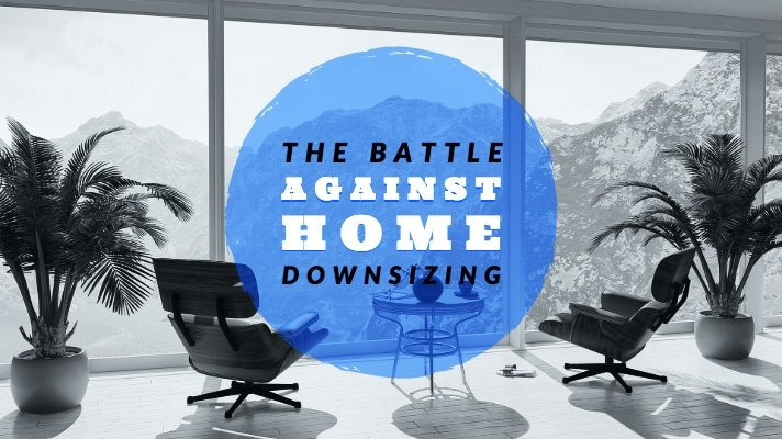 Reason to Downsize a Home | Battle Against Downsizing